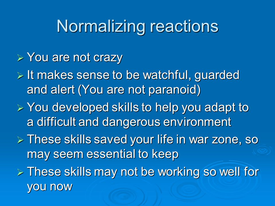 Normalizing reactions  You are not crazy  It makes sense to be watchful, guarded and alert (You are not paranoid)  You developed skills to help you adapt to a difficult and dangerous environment  These skills saved your life in war zone, so may seem essential to keep  These skills may not be working so well for you now