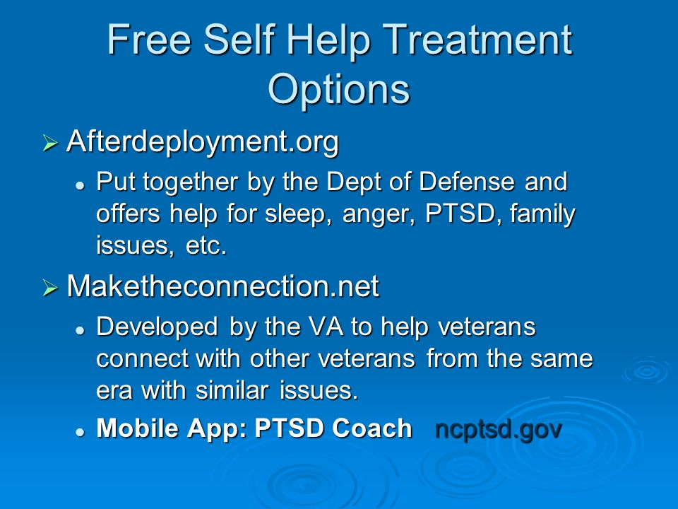Free Self Help Treatment Options  Afterdeployment.org Put together by the Dept of Defense and offers help for sleep, anger, PTSD, family issues, etc.