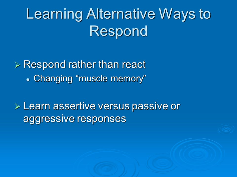 Learning Alternative Ways to Respond  Respond rather than react Changing muscle memory Changing muscle memory  Learn assertive versus passive or aggressive responses