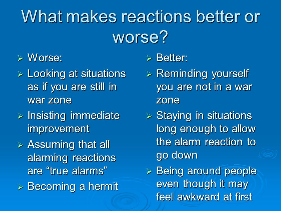 What makes reactions better or worse.