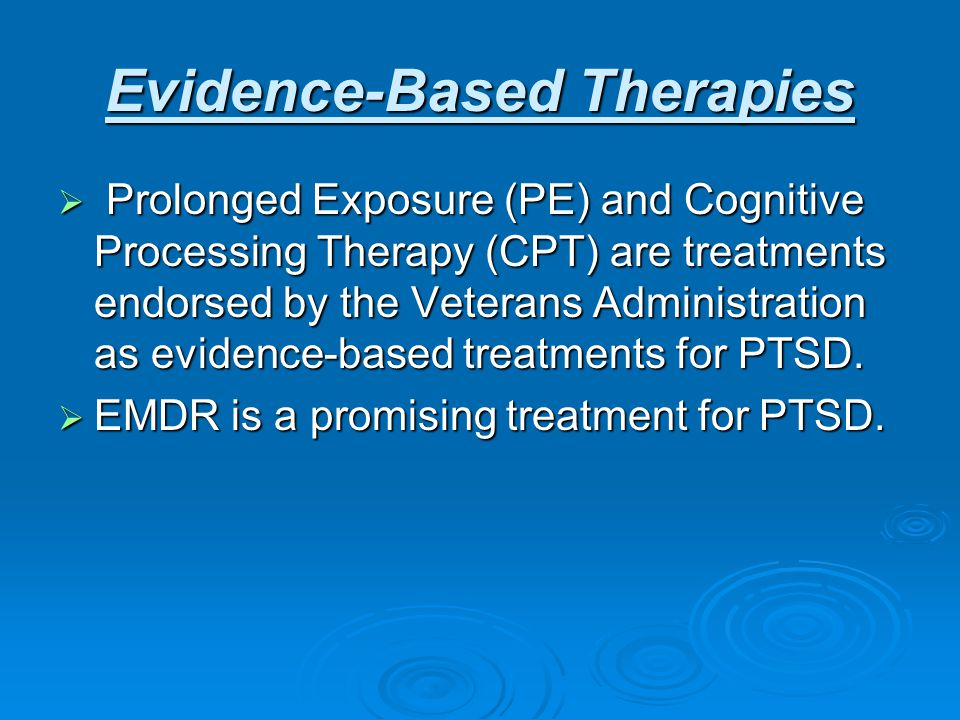 Evidence-Based Therapies  Prolonged Exposure (PE) and Cognitive Processing Therapy (CPT) are treatments endorsed by the Veterans Administration as evidence-based treatments for PTSD.
