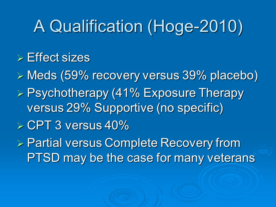 A Qualification (Hoge-2010)  Effect sizes  Meds (59% recovery versus 39% placebo)  Psychotherapy (41% Exposure Therapy versus 29% Supportive (no specific)  CPT 3 versus 40%  Partial versus Complete Recovery from PTSD may be the case for many veterans