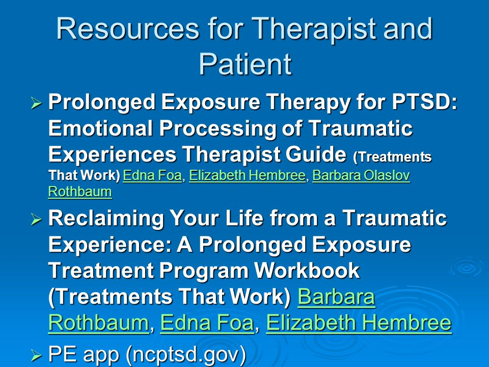 Resources for Therapist and Patient  Prolonged Exposure Therapy for PTSD: Emotional Processing of Traumatic Experiences Therapist Guide (Treatments That Work) Edna Foa, Elizabeth Hembree, Barbara Olaslov Rothbaum Edna FoaElizabeth HembreeBarbara Olaslov RothbaumEdna FoaElizabeth HembreeBarbara Olaslov Rothbaum  Reclaiming Your Life from a Traumatic Experience: A Prolonged Exposure Treatment Program Workbook (Treatments That Work) Barbara Rothbaum, Edna Foa, Elizabeth Hembree Barbara RothbaumEdna FoaElizabeth HembreeBarbara RothbaumEdna FoaElizabeth Hembree  PE app (ncptsd.gov)