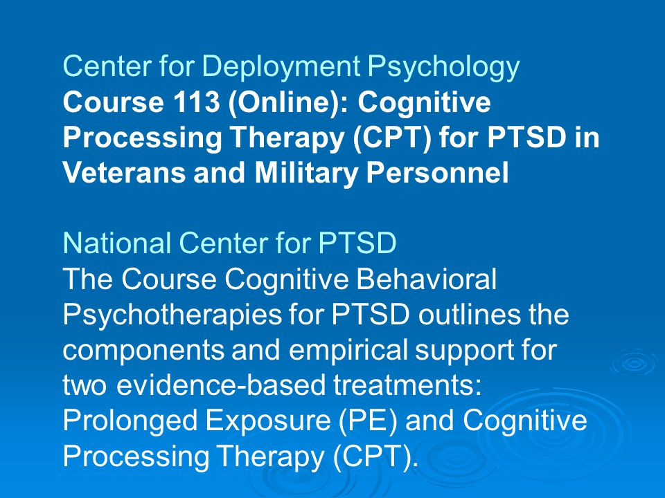 Center for Deployment Psychology Course 113 (Online): Cognitive Processing Therapy (CPT) for PTSD in Veterans and Military Personnel National Center for PTSD The Course Cognitive Behavioral Psychotherapies for PTSD outlines the components and empirical support for two evidence-based treatments: Prolonged Exposure (PE) and Cognitive Processing Therapy (CPT).