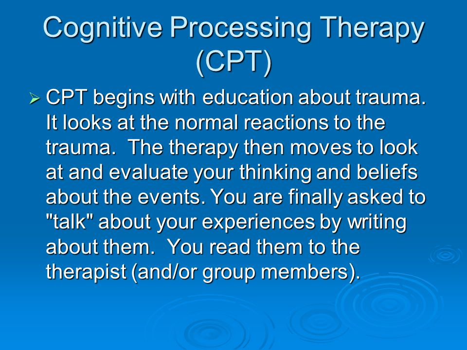 Cognitive Processing Therapy (CPT)  CPT begins with education about trauma.