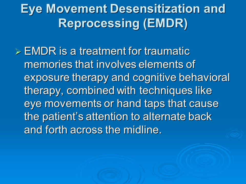 Eye Movement Desensitization and Reprocessing (EMDR)  EMDR is a treatment for traumatic memories that involves elements of exposure therapy and cognitive behavioral therapy, combined with techniques like eye movements or hand taps that cause the patient's attention to alternate back and forth across the midline.