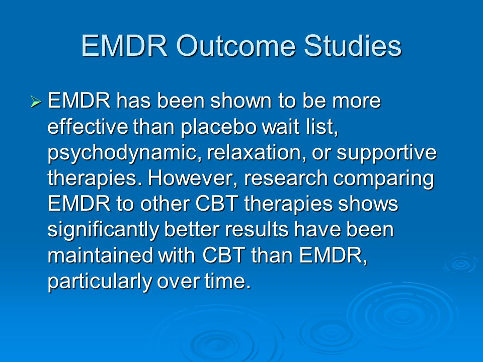 EMDR Outcome Studies  EMDR has been shown to be more effective than placebo wait list, psychodynamic, relaxation, or supportive therapies.
