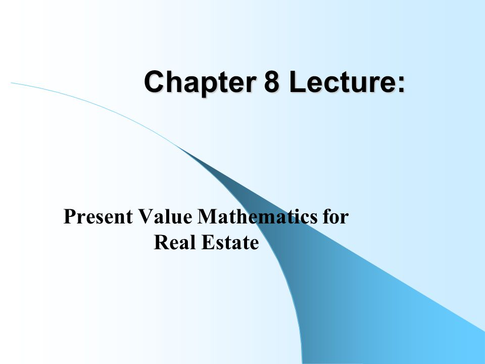 Chapter 8 Lecture: Present Value Mathematics for Real Estate