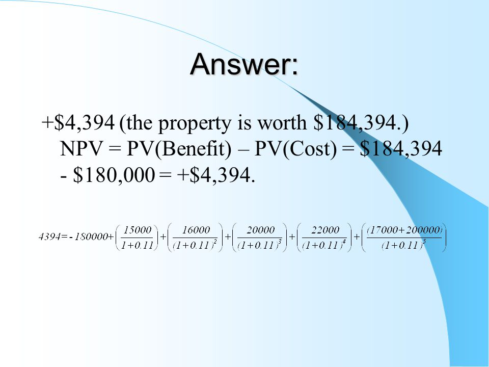 Answer: +$4,394 (the property is worth $184,394.) NPV = PV(Benefit) – PV(Cost) = $184,394 - $180,000 = +$4,394.
