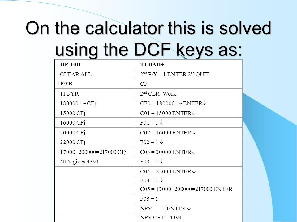 On the calculator this is solved using the DCF keys as: HP-10BTI-BAII+ CLEAR ALL2 nd P/Y = 1 ENTER 2 nd QUIT 1 P/YR CF 11 I/YR2 nd CLR_Work 180000 +/- CFj CF0 = 180000 +/- ENTER  15000 CFj C01 = 15000 ENTER  16000 CFj F01 = 1  20000 CFj C02 = 16000 ENTER  22000 CFj F02 = 1  17000+200000=217000 CFj C03 = 20000 ENTER  NPV gives 4394 F03 = 1  C04 = 22000 ENTER  F04 = 1  C05 = 17000+200000=217000 ENTER F05 = 1 NPV I= 11 ENTER  NPV CPT = 4394
