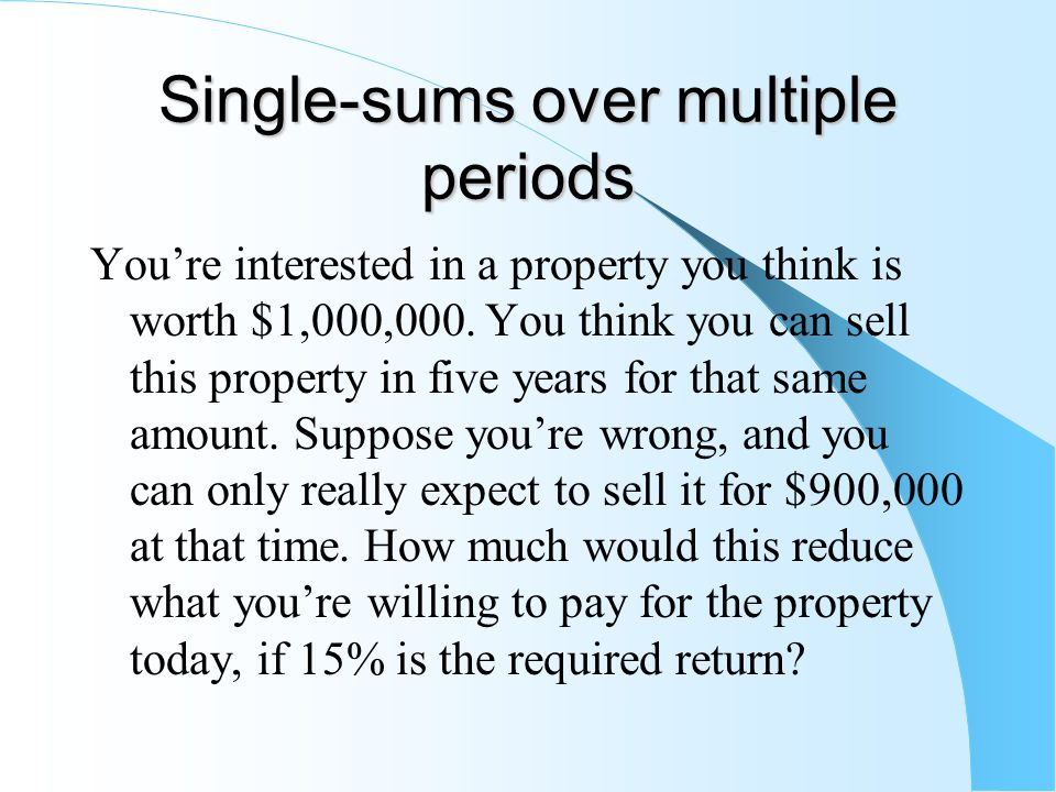 Single-sums over multiple periods You're interested in a property you think is worth $1,000,000.