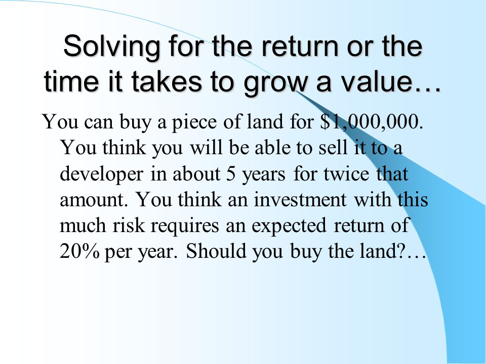 Solving for the return or the time it takes to grow a value… You can buy a piece of land for $1,000,000.