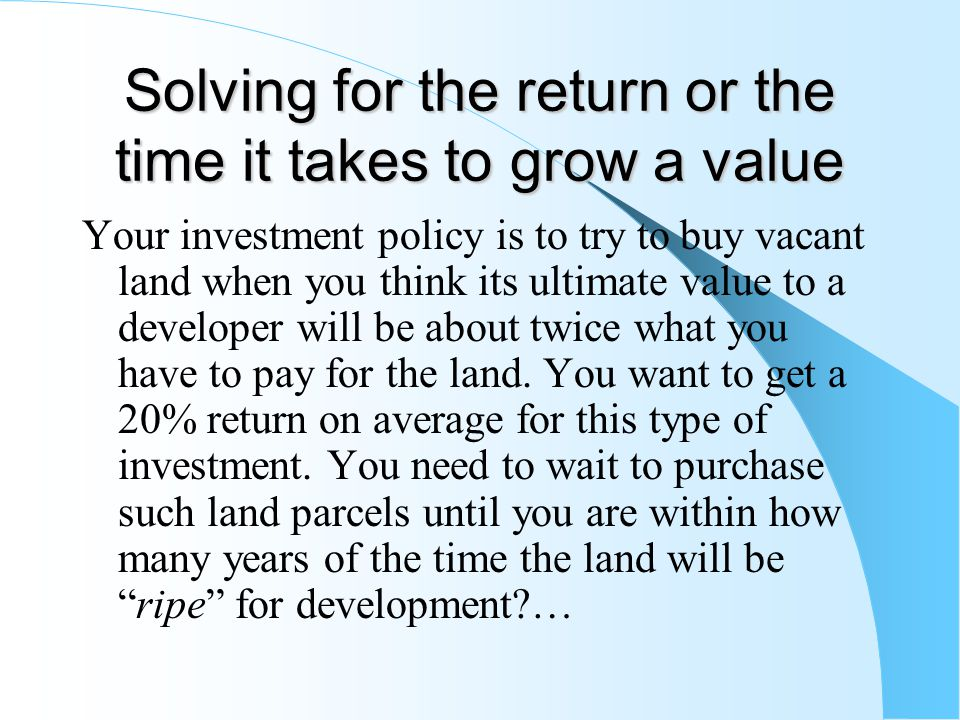 Solving for the return or the time it takes to grow a value Your investment policy is to try to buy vacant land when you think its ultimate value to a developer will be about twice what you have to pay for the land.