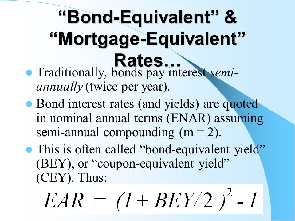 Bond-Equivalent & Mortgage-Equivalent Rates… Traditionally, bonds pay interest semi- annually (twice per year).