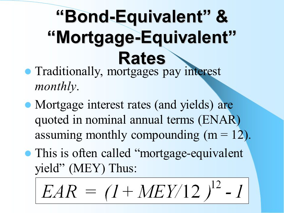 Bond-Equivalent & Mortgage-Equivalent Rates Traditionally, mortgages pay interest monthly.