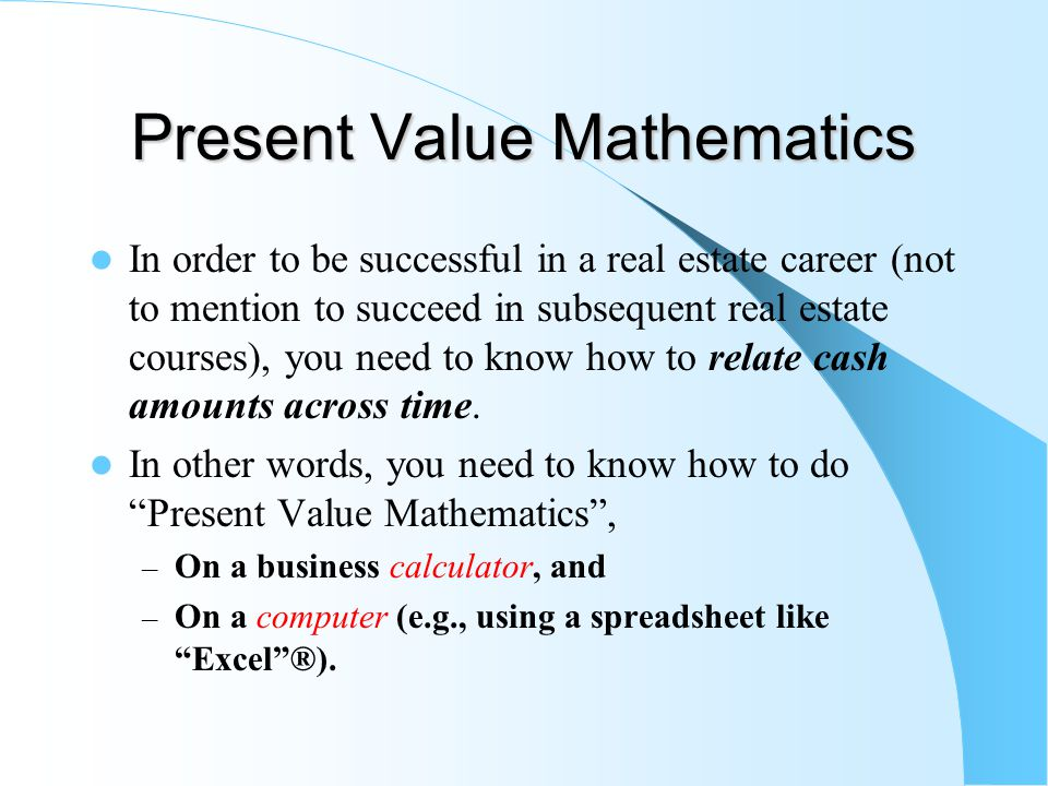 Present Value Mathematics In order to be successful in a real estate career (not to mention to succeed in subsequent real estate courses), you need to know how to relate cash amounts across time.