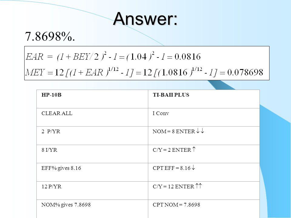 Answer: 7.8698%. HP-10BTI-BAII PLUS CLEAR ALLI Conv 2 P/YR NOM = 8 ENTER   8 I/YR C/Y = 2 ENTER  EFF% gives 8.16 CPT EFF = 8.16  12 P/YR C/Y = 12