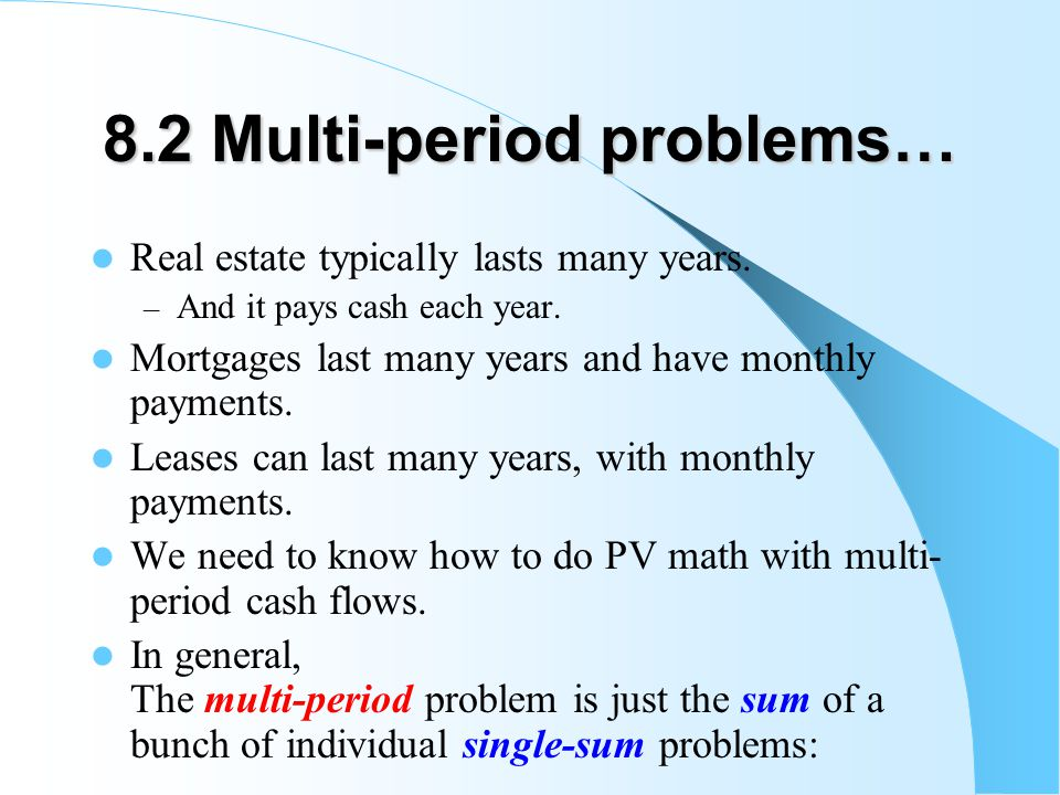 8.2 Multi-period problems… Real estate typically lasts many years.