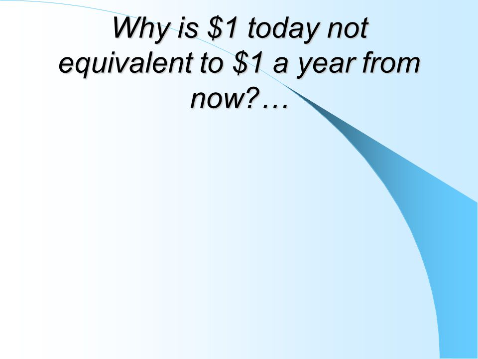 Why is $1 today not equivalent to $1 a year from now …