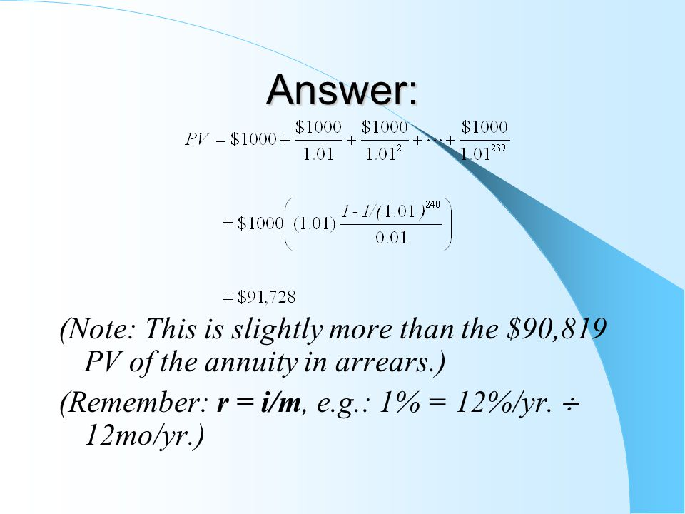 Answer: (Note: This is slightly more than the $90,819 PV of the annuity in arrears.) (Remember: r = i/m, e.g.: 1% = 12%/yr.