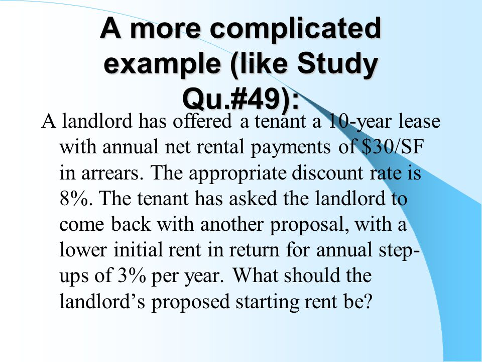 A more complicated example (like Study Qu.#49): A landlord has offered a tenant a 10-year lease with annual net rental payments of $30/SF in arrears.