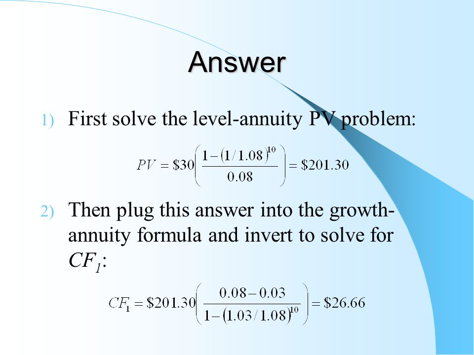Answer 1) First solve the level-annuity PV problem: 2) Then plug this answer into the growth- annuity formula and invert to solve for CF 1 :
