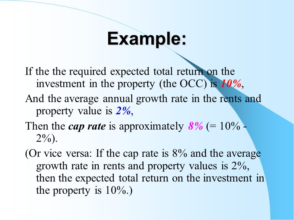 Example: If the the required expected total return on the investment in the property (the OCC) is 10%, And the average annual growth rate in the rents and property value is 2%, Then the cap rate is approximately 8% (= 10% - 2%).