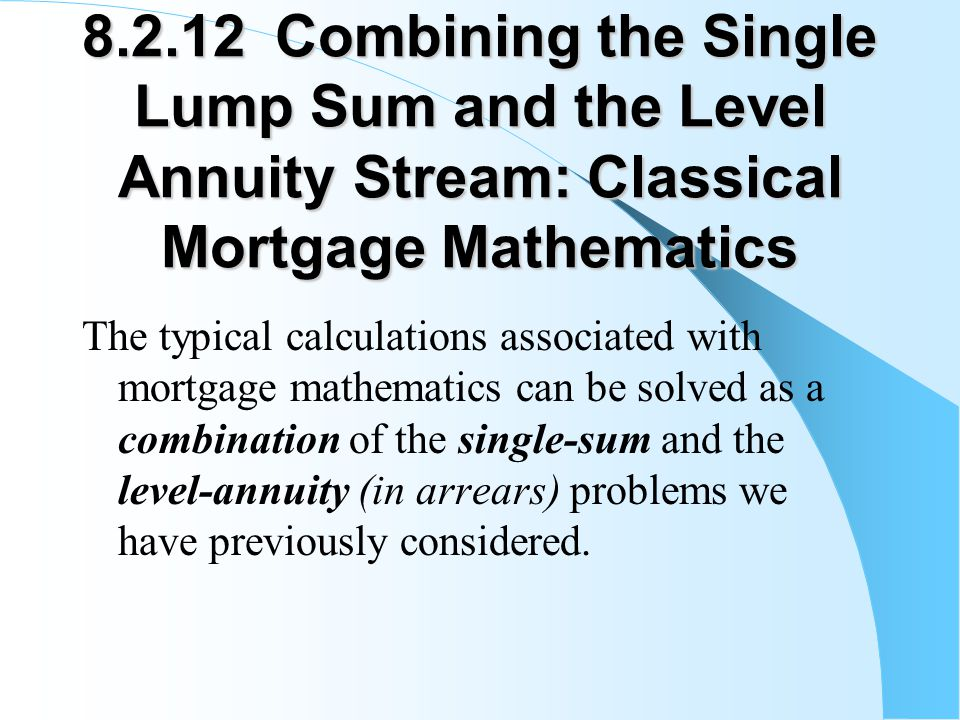 8.2.12 Combining the Single Lump Sum and the Level Annuity Stream: Classical Mortgage Mathematics The typical calculations associated with mortgage mathematics can be solved as a combination of the single-sum and the level-annuity (in arrears) problems we have previously considered.