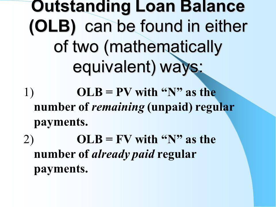 Outstanding Loan Balance (OLB) can be found in either of two (mathematically equivalent) ways: 1) OLB = PV with N as the number of remaining (unpaid) regular payments.
