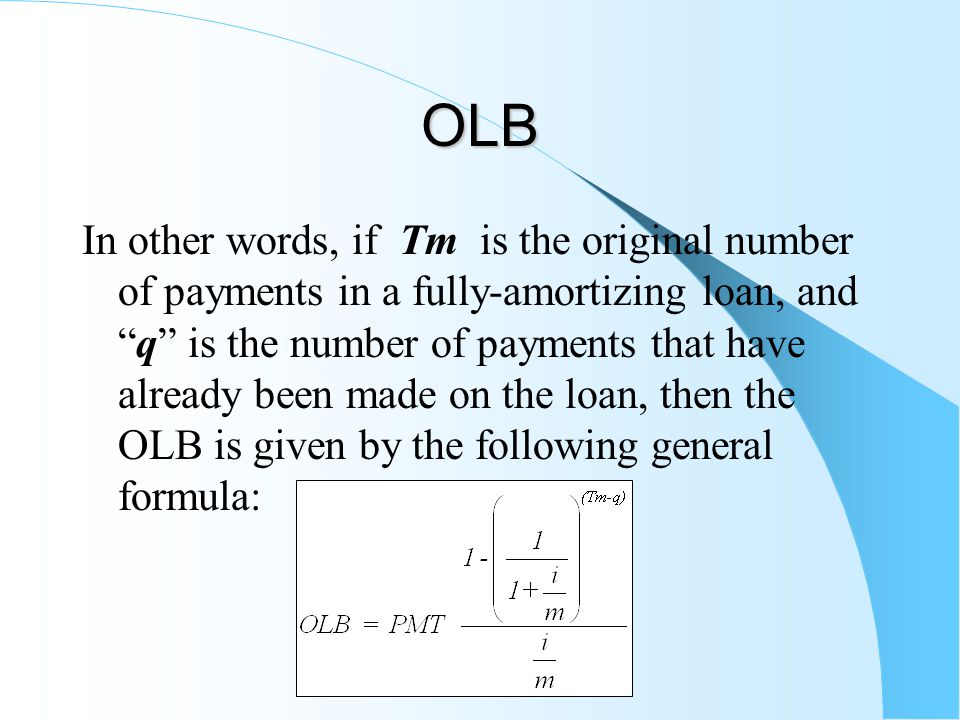 OLB In other words, if Tm is the original number of payments in a fully-amortizing loan, and q is the number of payments that have already been made on the loan, then the OLB is given by the following general formula: