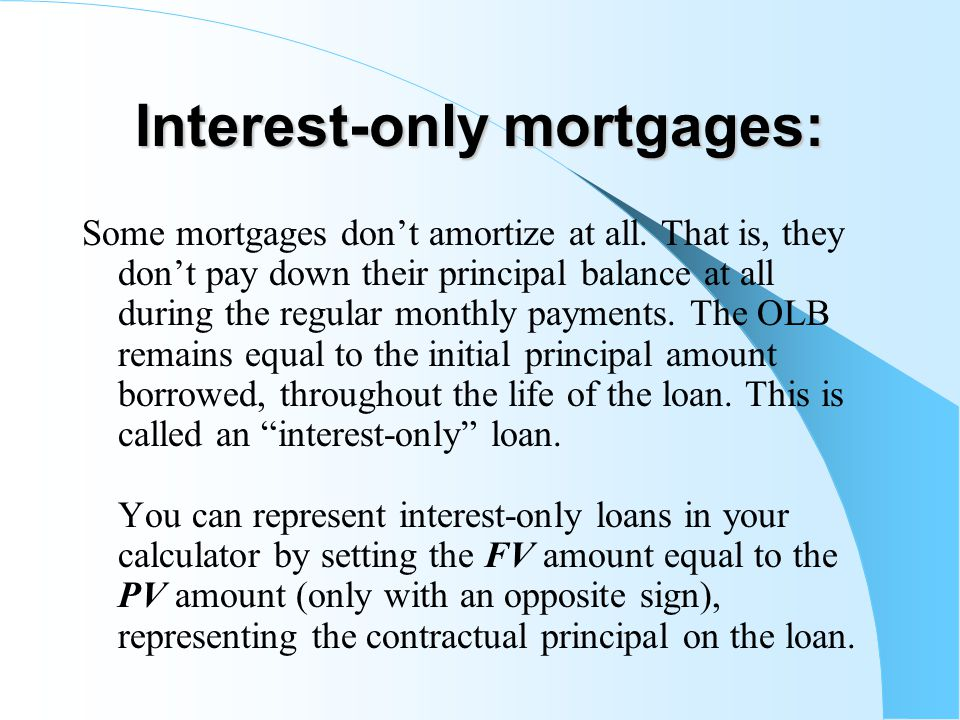 Interest-only mortgages: Some mortgages don't amortize at all.