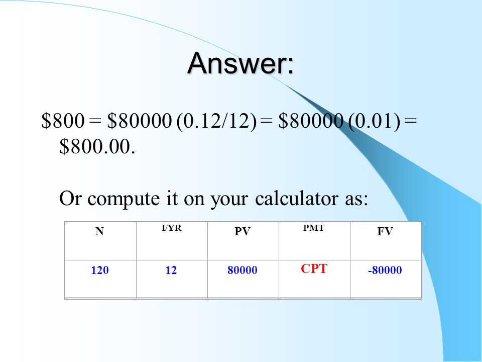 Answer: $800 = $80000 (0.12/12) = $80000 (0.01) = $800.00. Or compute it on your calculator as: N I/YR PV PMT FV 1201280000 CPT -80000