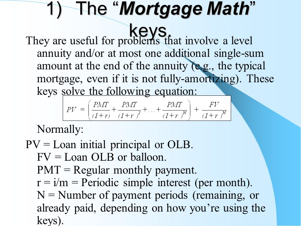 """1) The """"Mortgage Math"""" keys. They are useful for problems that involve a level annuity and/or at most one additional single-sum amount at the end of t"""