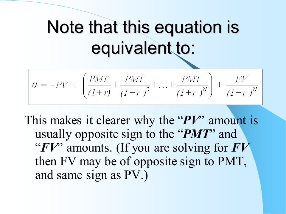 Note that this equation is equivalent to: This makes it clearer why the PV amount is usually opposite sign to the PMT and FV amounts.