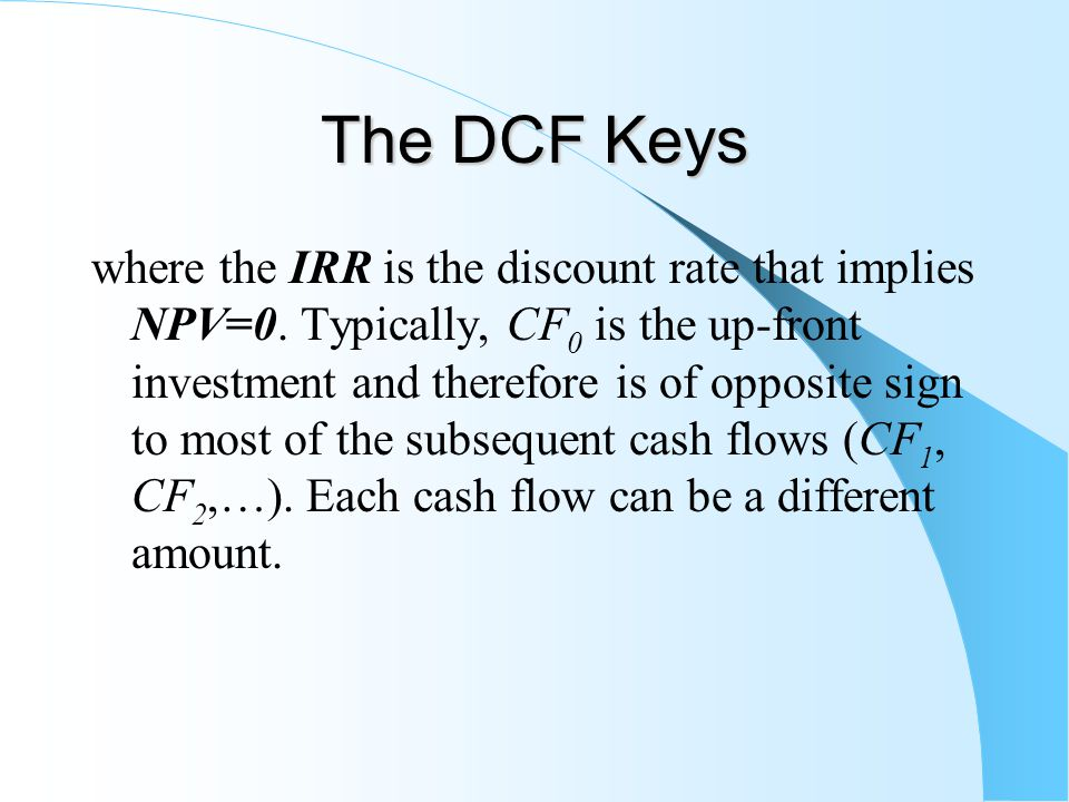 The DCF Keys where the IRR is the discount rate that implies NPV=0.
