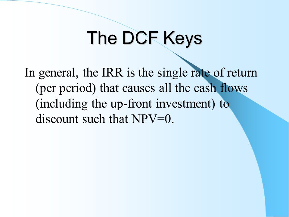 The DCF Keys In general, the IRR is the single rate of return (per period) that causes all the cash flows (including the up-front investment) to discount such that NPV=0.