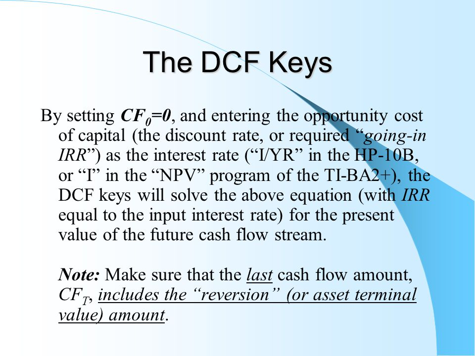 The DCF Keys By setting CF 0 =0, and entering the opportunity cost of capital (the discount rate, or required going-in IRR ) as the interest rate ( I/YR in the HP-10B, or I in the NPV program of the TI-BA2+), the DCF keys will solve the above equation (with IRR equal to the input interest rate) for the present value of the future cash flow stream.