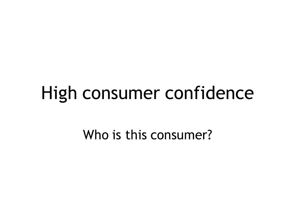 High consumer confidence Who is this consumer