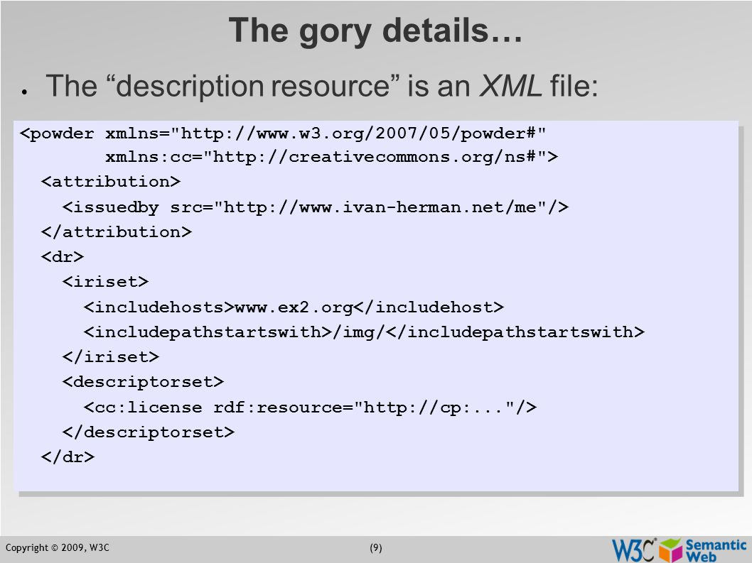 Copyright © 2009, W3C(10) The gory details…  Powder processors may then return  direct RDF triples, eg:  or can transform this XML file into an OWL file for more generic processors  a canonical processing of the XML file is defined by the POWDER specification cc:license.