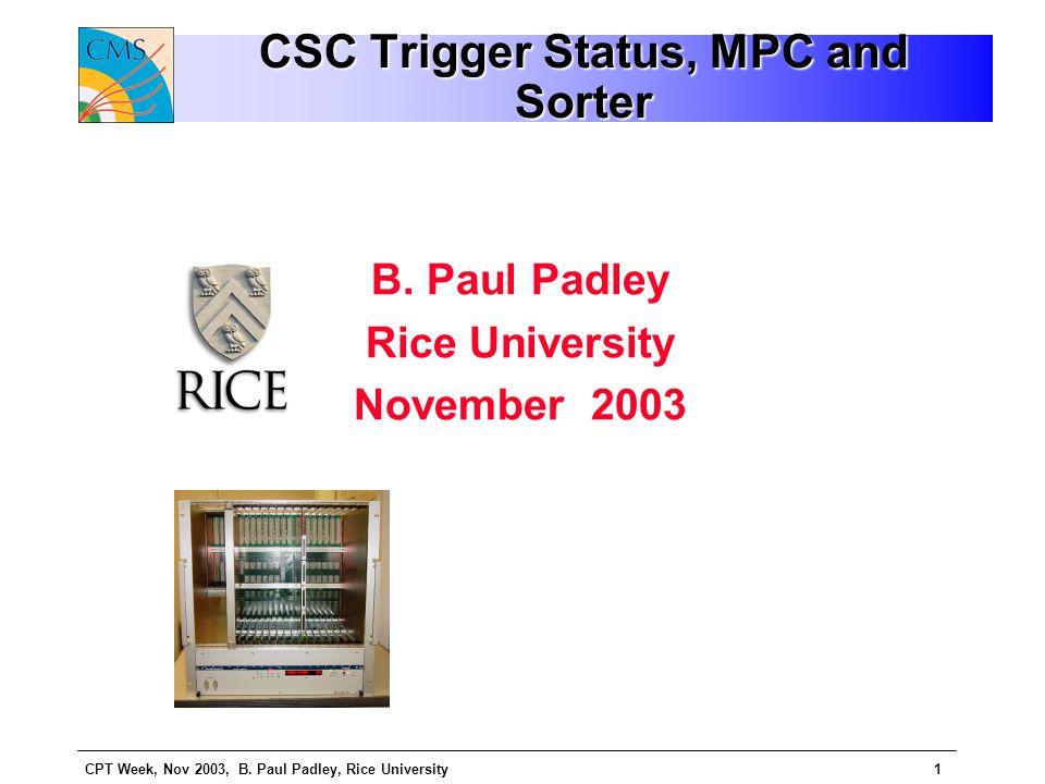 CPT Week, Nov 2003, B. Paul Padley, Rice University1 CSC Trigger Status, MPC and Sorter B.