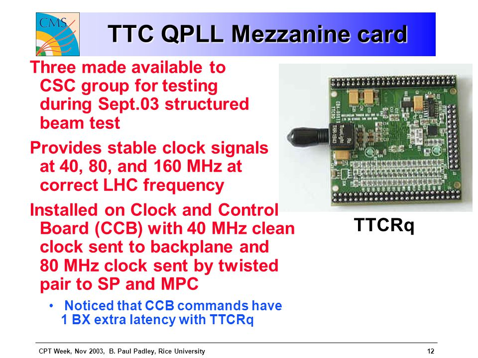 CPT Week, Nov 2003, B. Paul Padley, Rice University12 TTC QPLL Mezzanine card Three made available to CSC group for testing during Sept.03 structured