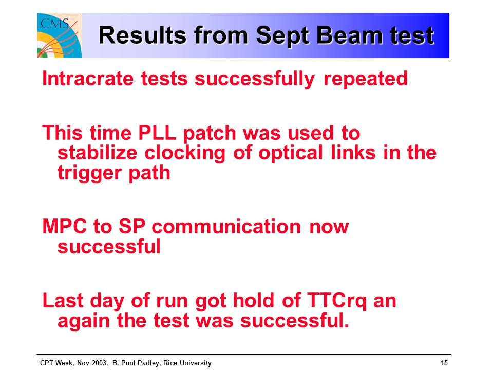 CPT Week, Nov 2003, B. Paul Padley, Rice University15 Results from Sept Beam test Intracrate tests successfully repeated This time PLL patch was used
