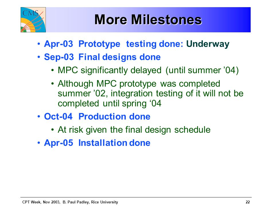 CPT Week, Nov 2003, B. Paul Padley, Rice University22 More Milestones Apr-03 Prototype testing done: Underway Sep-03 Final designs done MPC significan