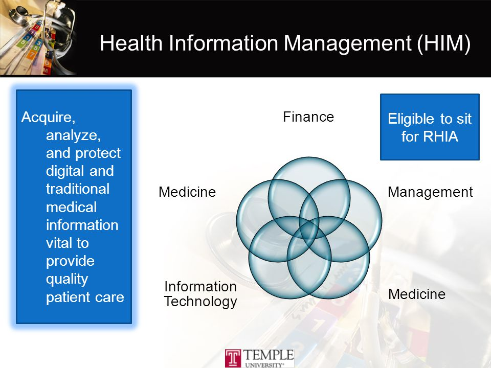 Health Information Management (HIM) Finance Management Medicine Information Technology Medicine Acquire, analyze, and protect digital and traditional medical information vital to provide quality patient care Eligible to sit for RHIA