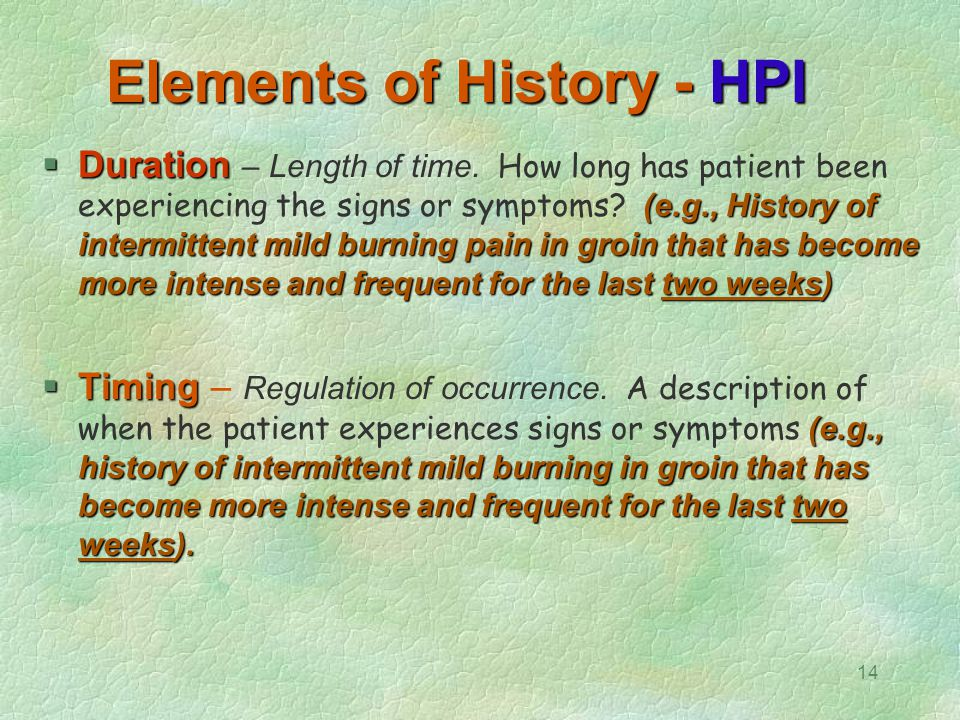 14 Elements of History - HPI  Duration (e.g., History of intermittent mild burning pain in groin that has become more intense and frequent for the la