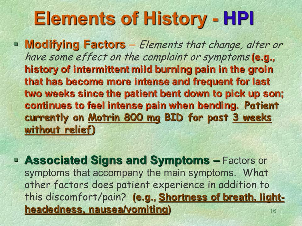 16 Elements of History - HPI  Modifying Factors (e.g., history of intermittent mild burning pain in the groin that has become more intense and freque