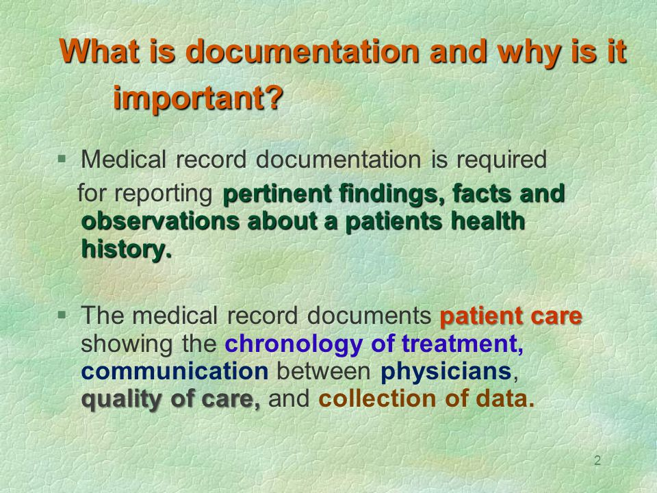 2 What is documentation and why is it important?  Medical record documentation is required pertinent findings, facts and observations about a patient