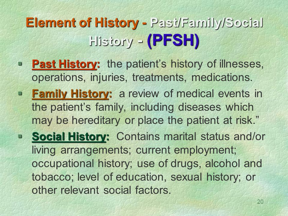 20 Element of History - Past/Family/Social History - (PFSH)  Past History:  Past History: the patient's history of illnesses, operations, injuries,