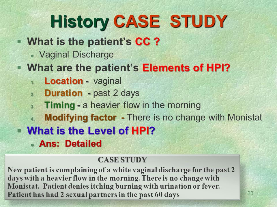 23 History CASE STUDY CC ?  What is the patient's CC ? Vaginal Discharge Elements of HPI?  What are the patient's Elements of HPI? 1. Location - 1.