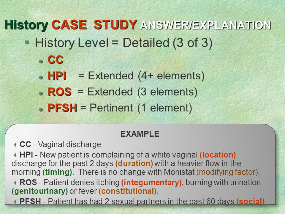 25 History CASE STUDY ANSWER/EXPLANATION  History Level = Detailed (3 of 3) CC CC HPI HPI = Extended (4+ elements) ROS ROS = Extended (3 elements) PF